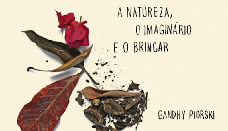 Imagem com folhas, flores e terra e o texto: a natureza e o imaginário do brincar, Gandhy Piorski